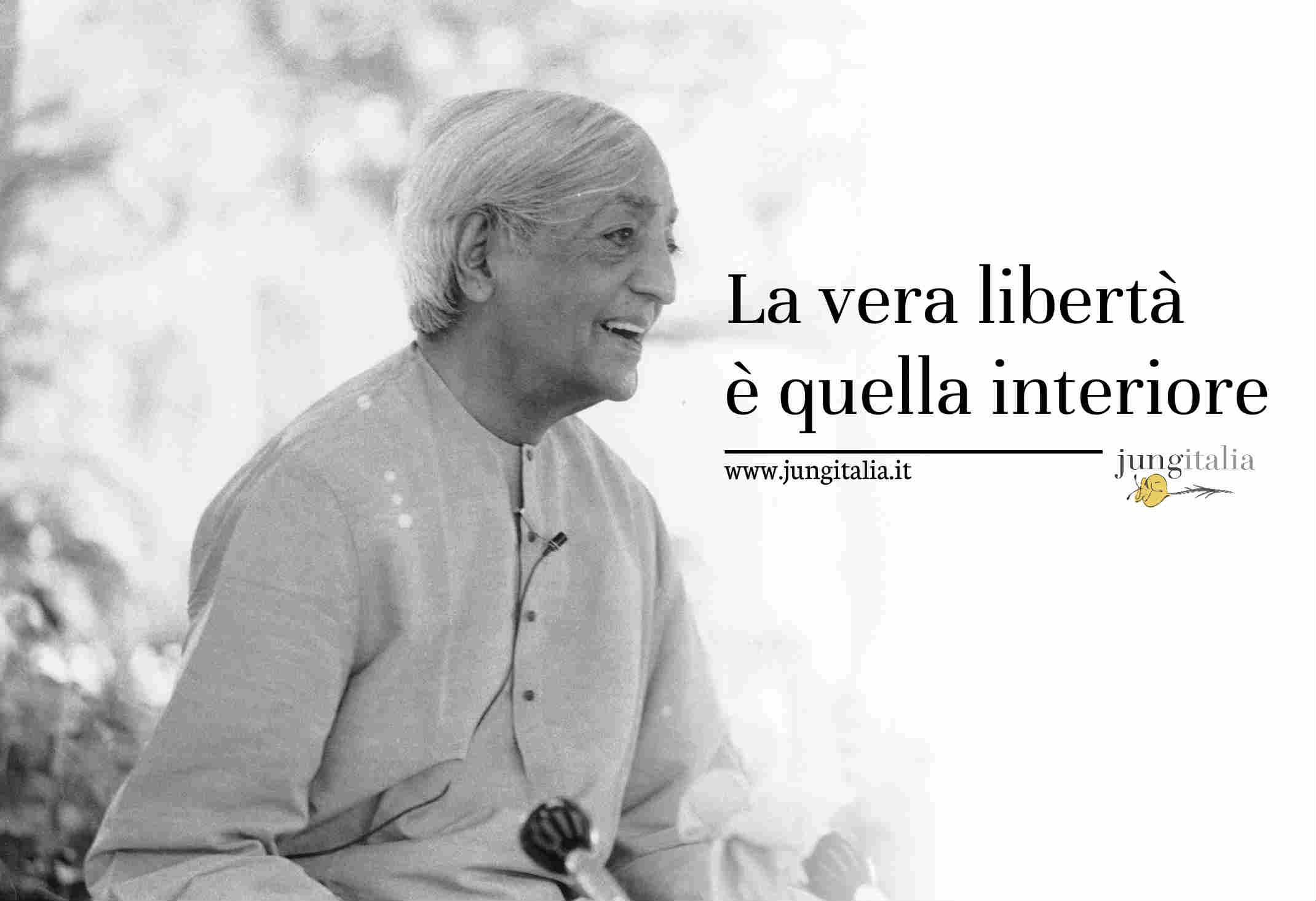 La vera libertà è quella interiore. La nostra libertà non sta fuori di noi, ma in noi (Krishnamurti e Jung)