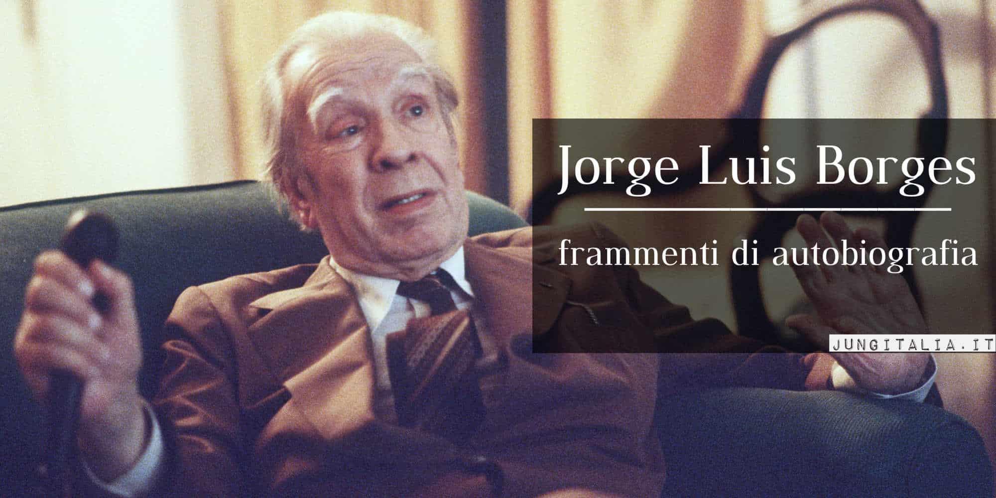 """J.L.Borges: """"Credevo che la felicità fosse inottenibile, e invece arriva, capita"""". Frammenti di autobiografia"""