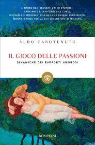 Il gioco delle passioni. Dinamiche dei rapporti amorosi (Aldo Carotenuto)