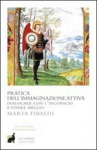 Pratica dell'immaginazione attiva. Dialogare con l'inconscio e vivere meglio (Marta Tibaldi)