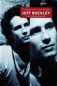 Un hipster con la testa d'angelo. Jeff Buckley - Testi, Interviste, Biografia