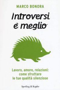 Introversi è meglio. Come sfruttare le tue qualità silenziose (Marco Bonora)