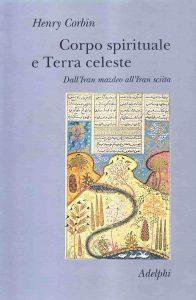 Il Corpo spirituale e Terra celeste. Dall'Iran mazdeo all'Iran sciita (Henry Corbin)
