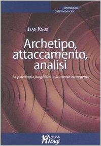 Archetipo, attaccamento, analisi. La psicologia junghiana e la mente emergente (Jean Knox)
