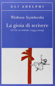 La gioia di scrivere. Tutte le poesie (1945-2009) - Wislawa Szymborska