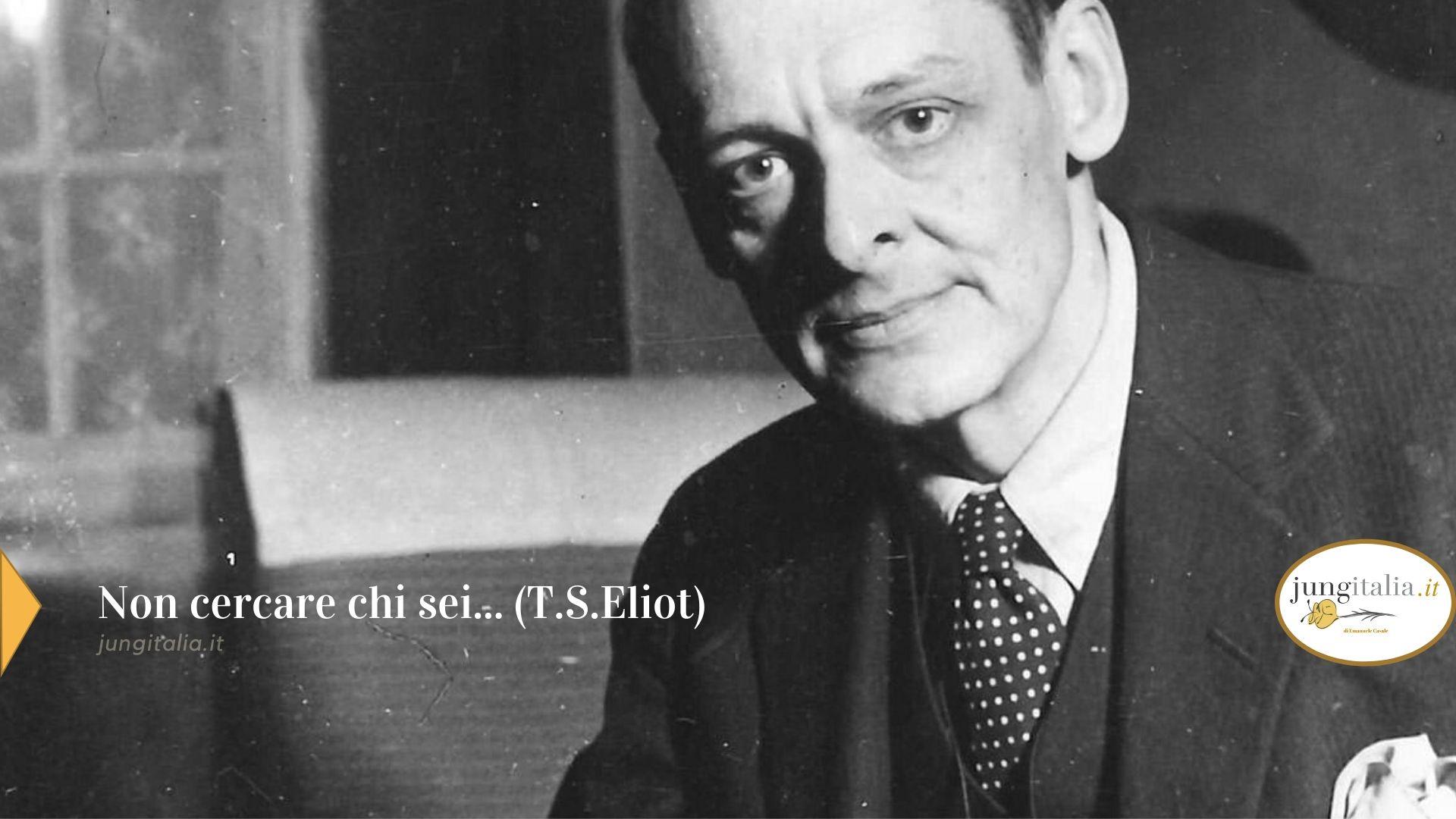 T.S.Eliot Non cercare chi sei